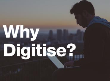 Digitisation – Why Digitise?